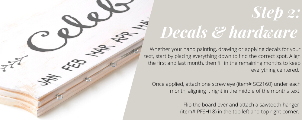 Whether your hand painting, drawing or applying decals for your text, start by placing everything down to find the correct spot. Align the first and last month, then fill in the remaining months to keep everything centered. Once applied, attach one screw eye (item# SC2160) under each month, aligning it right in the middle of the months text. Flip the board over and attach a sawtooth hanger (item# PFSH18) in the top left and top right corner.