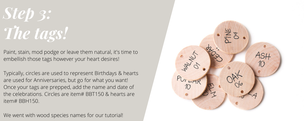 Paint, stain, mod podge or leave them natural, it's time to embellish those tags however your heart desires! Typically, circles are used to represent Birthdays & hearts are used for Anniversaries, but go for what you want! Once your tags are prepped, add the name and date of the celebrations. Circles are item# BBT150 & hearts are item# BBH150. We went with wood species names for our tutorial!